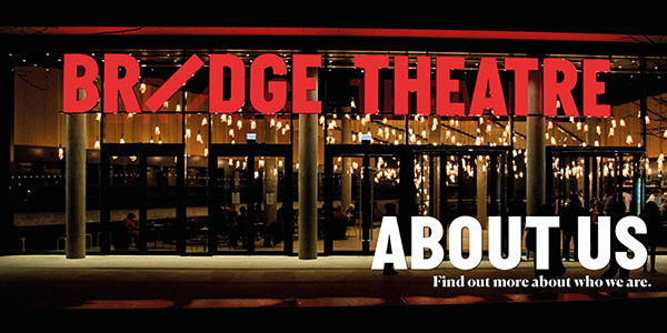Bridge Theatre: About Us. Find out more about who we are